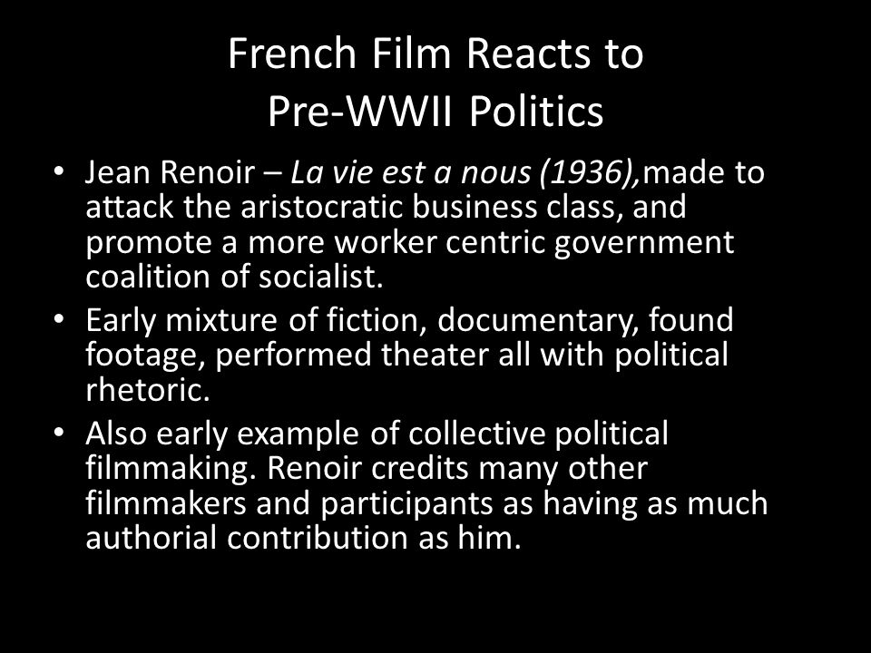 French Film Reacts to Pre-WWII Politics Jean Renoir – La vie est a nous (1936),made to attack the aristocratic business class, and promote a more worker centric government coalition of socialist.