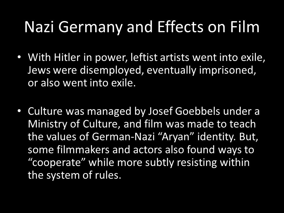 Nazi Germany and Effects on Film With Hitler in power, leftist artists went into exile, Jews were disemployed, eventually imprisoned, or also went into exile.