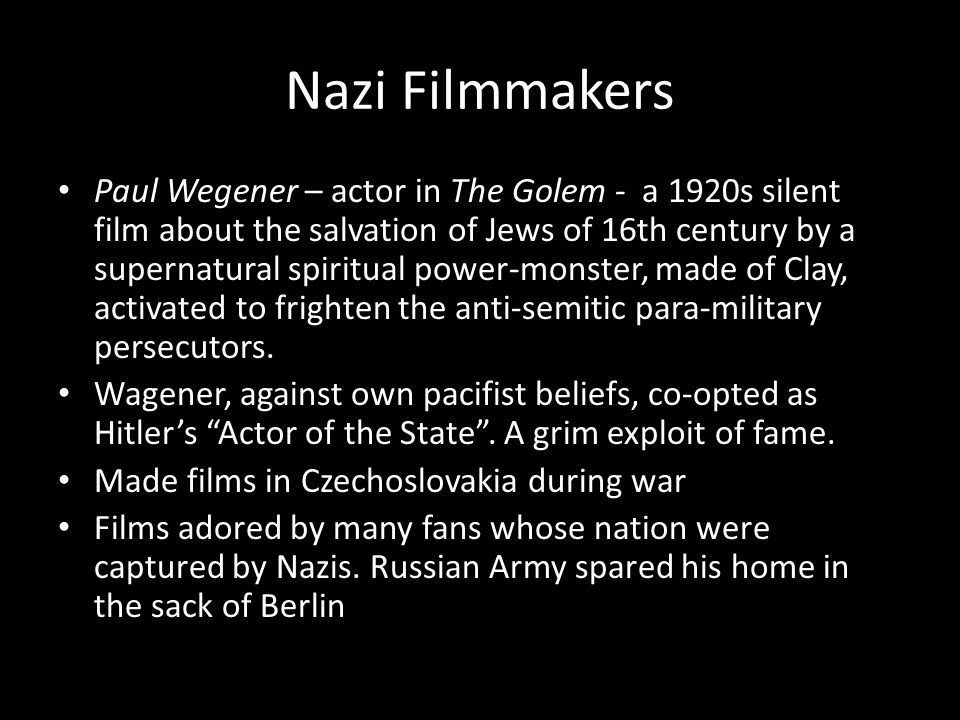 Nazi Filmmakers Paul Wegener – actor in The Golem - a 1920s silent film about the salvation of Jews of 16th century by a supernatural spiritual power-monster, made of Clay, activated to frighten the anti-semitic para-military persecutors.