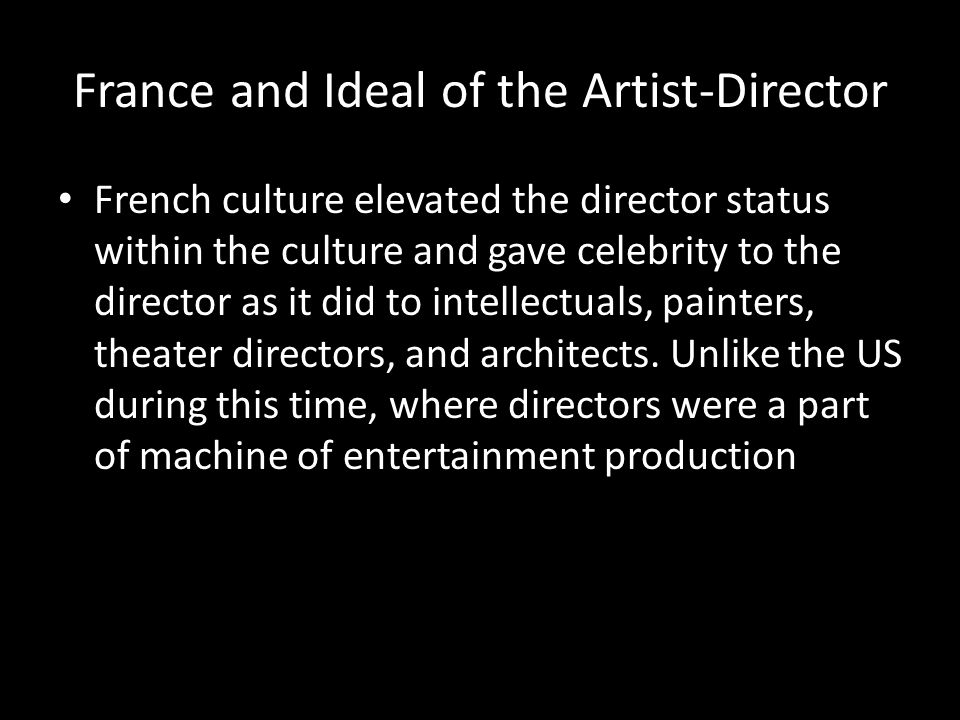 France and Ideal of the Artist-Director Most French production was based in very small companies Gaumont-Franco-Film-Aubert (merged) and Pathé remained the largest Each competed with each other for private investment No colluding group of businesses worked to keep out smaller ones Decentralization gave possibilities for a European auteur (author-style focused) film culture to rise Directors were multi-purposed, often editing, photographing, acting, building sets, raising money, and doing anything and everything necessary