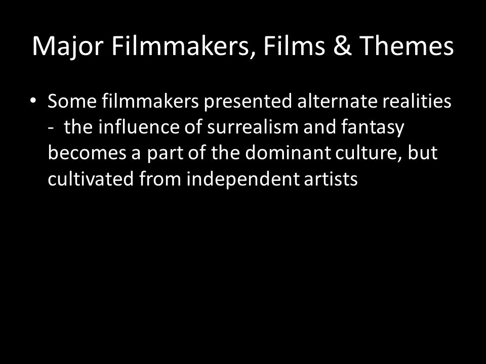 Major Filmmakers, Films & Themes Some filmmakers presented alternate realities - the influence of surrealism and fantasy becomes a part of the dominant culture, but cultivated from independent artists