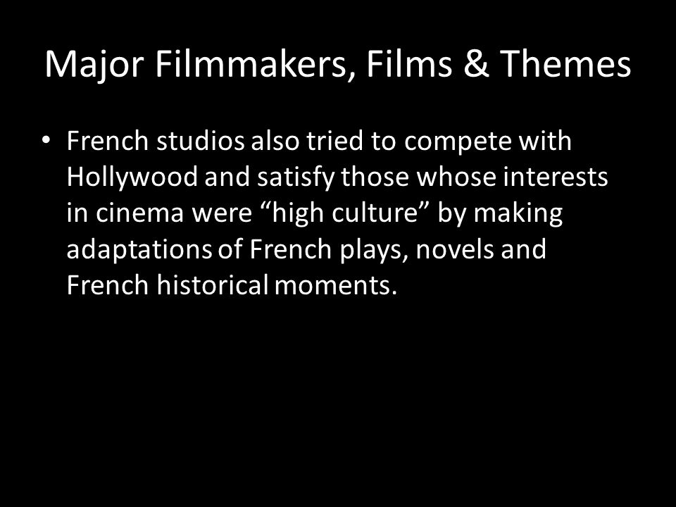 Major Filmmakers, Films & Themes French studios also tried to compete with Hollywood and satisfy those whose interests in cinema were high culture by making adaptations of French plays, novels and French historical moments.