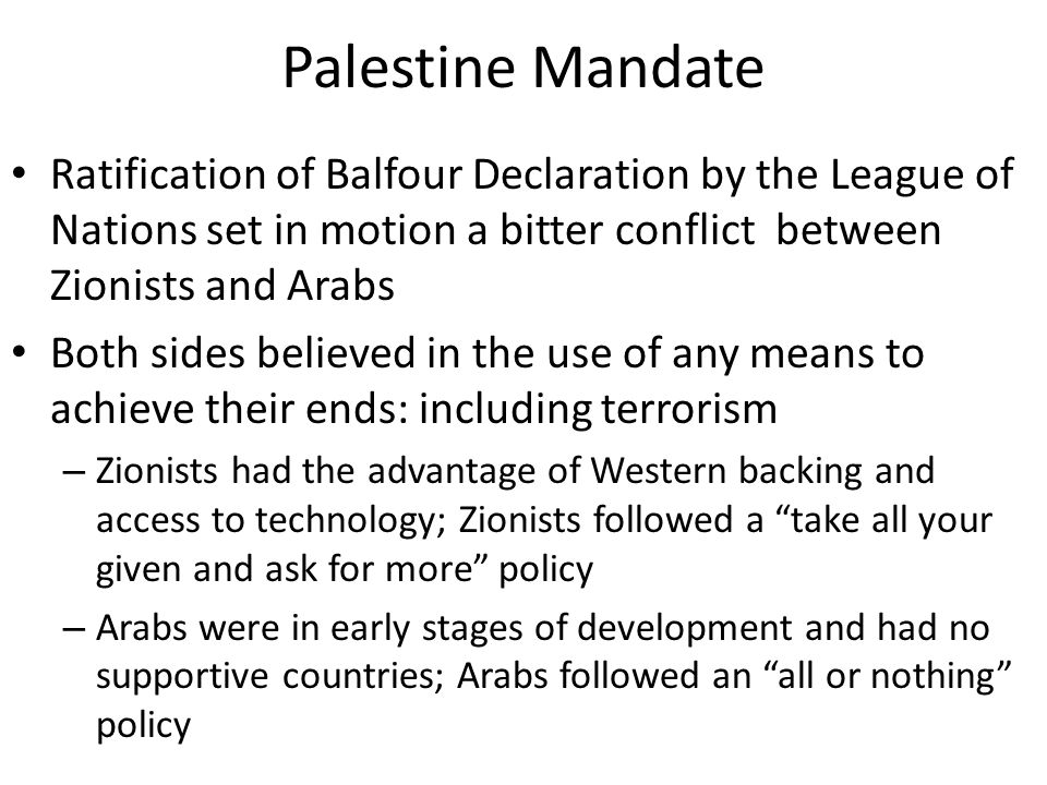 Palestine Mandate Ratification of Balfour Declaration by the League of Nations set in motion a bitter conflict between Zionists and Arabs Both sides believed in the use of any means to achieve their ends: including terrorism – Zionists had the advantage of Western backing and access to technology; Zionists followed a take all your given and ask for more policy – Arabs were in early stages of development and had no supportive countries; Arabs followed an all or nothing policy