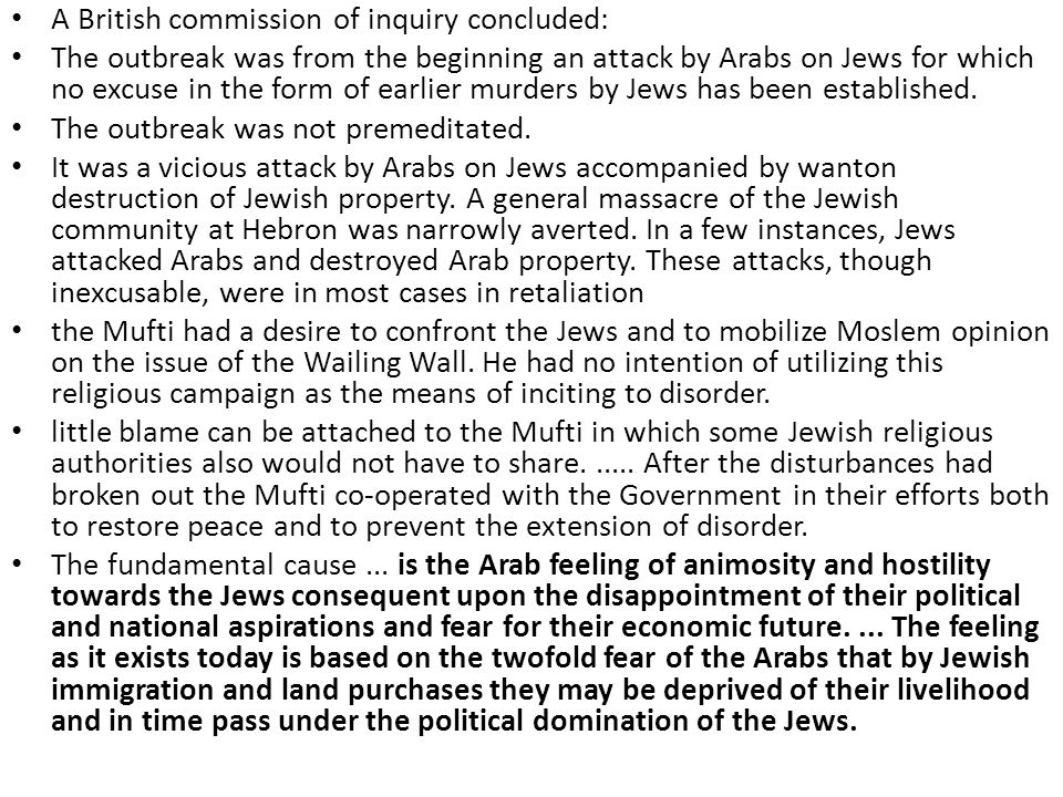A British commission of inquiry concluded: The outbreak was from the beginning an attack by Arabs on Jews for which no excuse in the form of earlier murders by Jews has been established.