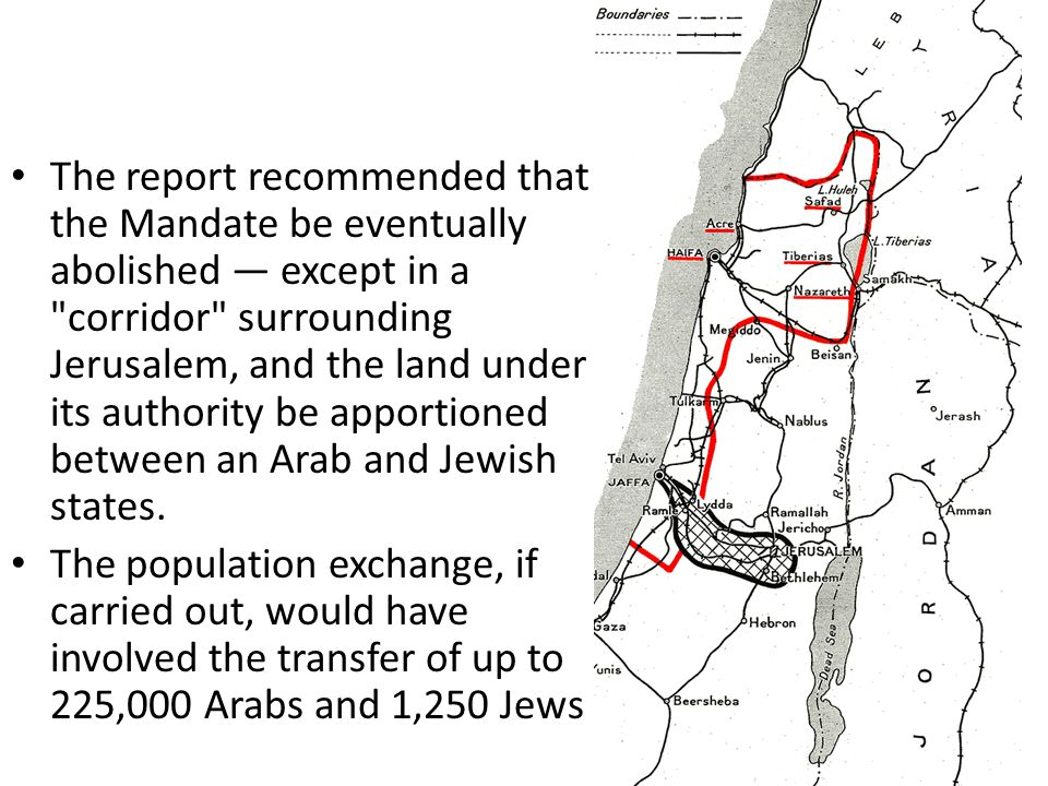 The report recommended that the Mandate be eventually abolished — except in a corridor surrounding Jerusalem, and the land under its authority be apportioned between an Arab and Jewish states.