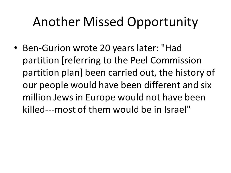 Another Missed Opportunity Ben-Gurion wrote 20 years later: Had partition [referring to the Peel Commission partition plan] been carried out, the history of our people would have been different and six million Jews in Europe would not have been killed---most of them would be in Israel