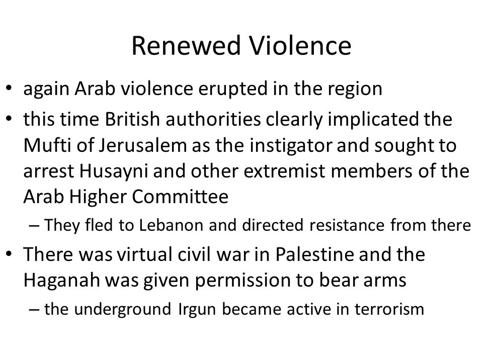 Renewed Violence again Arab violence erupted in the region this time British authorities clearly implicated the Mufti of Jerusalem as the instigator and sought to arrest Husayni and other extremist members of the Arab Higher Committee – They fled to Lebanon and directed resistance from there There was virtual civil war in Palestine and the Haganah was given permission to bear arms – the underground Irgun became active in terrorism
