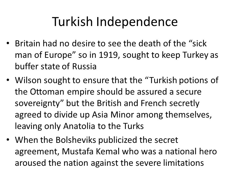 Turkish Independence Britain had no desire to see the death of the sick man of Europe so in 1919, sought to keep Turkey as buffer state of Russia Wilson sought to ensure that the Turkish potions of the Ottoman empire should be assured a secure sovereignty but the British and French secretly agreed to divide up Asia Minor among themselves, leaving only Anatolia to the Turks When the Bolsheviks publicized the secret agreement, Mustafa Kemal who was a national hero aroused the nation against the severe limitations