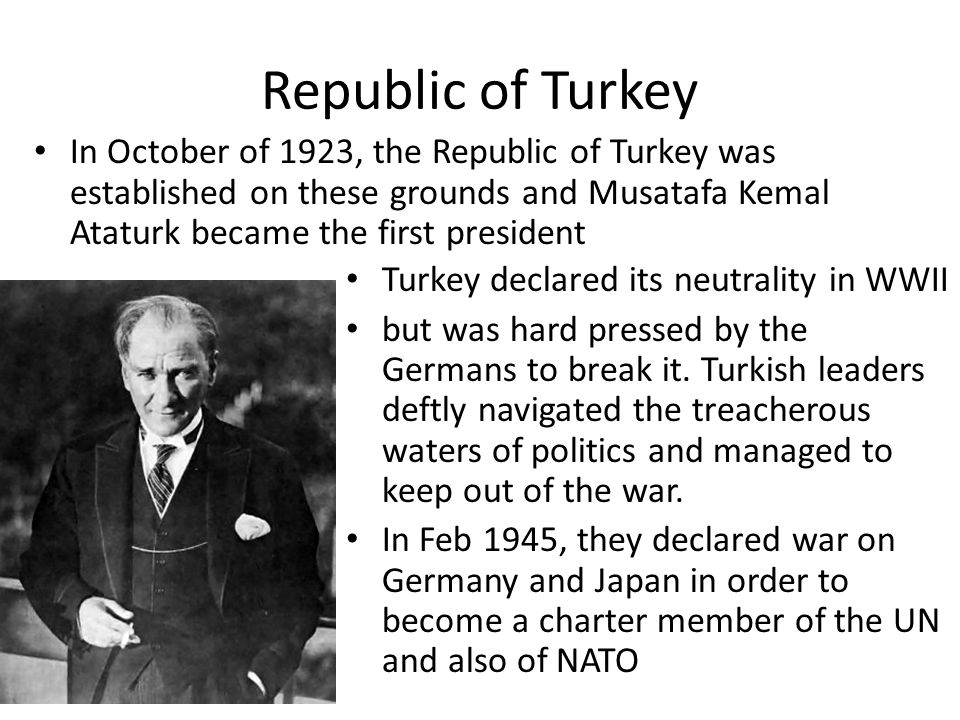 Republic of Turkey In October of 1923, the Republic of Turkey was established on these grounds and Musatafa Kemal Ataturk became the first president Turkey declared its neutrality in WWII but was hard pressed by the Germans to break it.