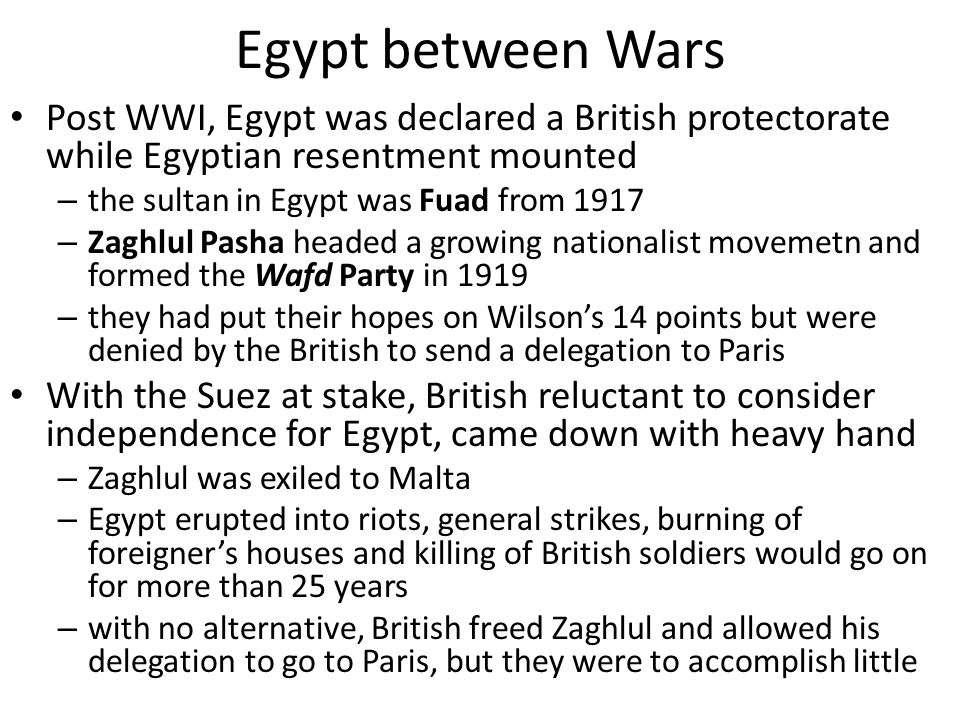 Egypt between Wars Post WWI, Egypt was declared a British protectorate while Egyptian resentment mounted – the sultan in Egypt was Fuad from 1917 – Zaghlul Pasha headed a growing nationalist movemetn and formed the Wafd Party in 1919 – they had put their hopes on Wilson's 14 points but were denied by the British to send a delegation to Paris With the Suez at stake, British reluctant to consider independence for Egypt, came down with heavy hand – Zaghlul was exiled to Malta – Egypt erupted into riots, general strikes, burning of foreigner's houses and killing of British soldiers would go on for more than 25 years – with no alternative, British freed Zaghlul and allowed his delegation to go to Paris, but they were to accomplish little