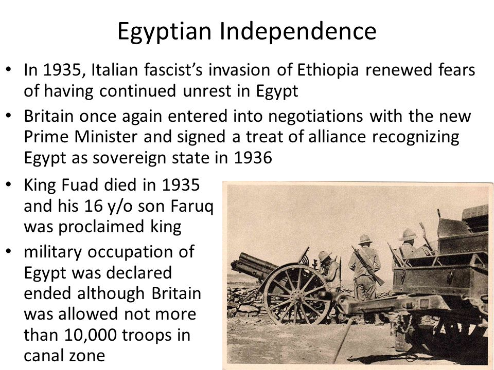 Egyptian Independence In 1935, Italian fascist's invasion of Ethiopia renewed fears of having continued unrest in Egypt Britain once again entered into negotiations with the new Prime Minister and signed a treat of alliance recognizing Egypt as sovereign state in 1936 King Fuad died in 1935 and his 16 y/o son Faruq was proclaimed king military occupation of Egypt was declared ended although Britain was allowed not more than 10,000 troops in canal zone