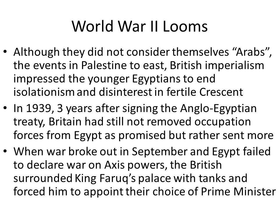 World War II Looms Although they did not consider themselves Arabs , the events in Palestine to east, British imperialism impressed the younger Egyptians to end isolationism and disinterest in fertile Crescent In 1939, 3 years after signing the Anglo-Egyptian treaty, Britain had still not removed occupation forces from Egypt as promised but rather sent more When war broke out in September and Egypt failed to declare war on Axis powers, the British surrounded King Faruq's palace with tanks and forced him to appoint their choice of Prime Minister