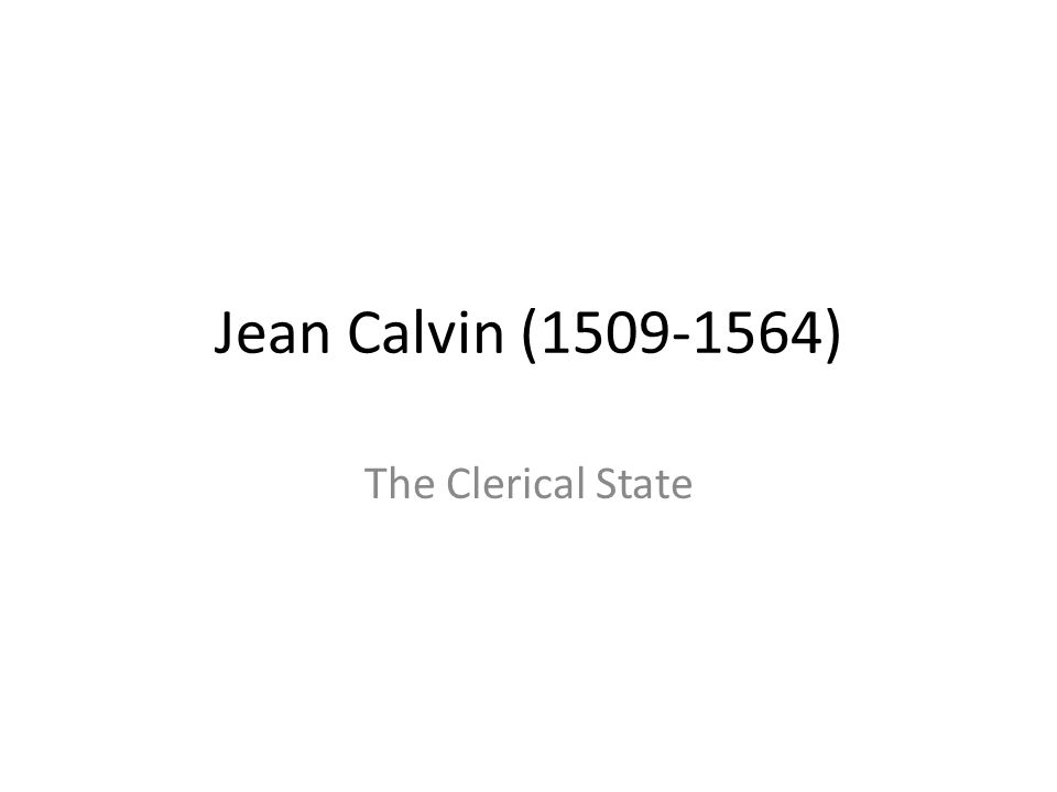 Jean Calvin (1509-1564) The Clerical State