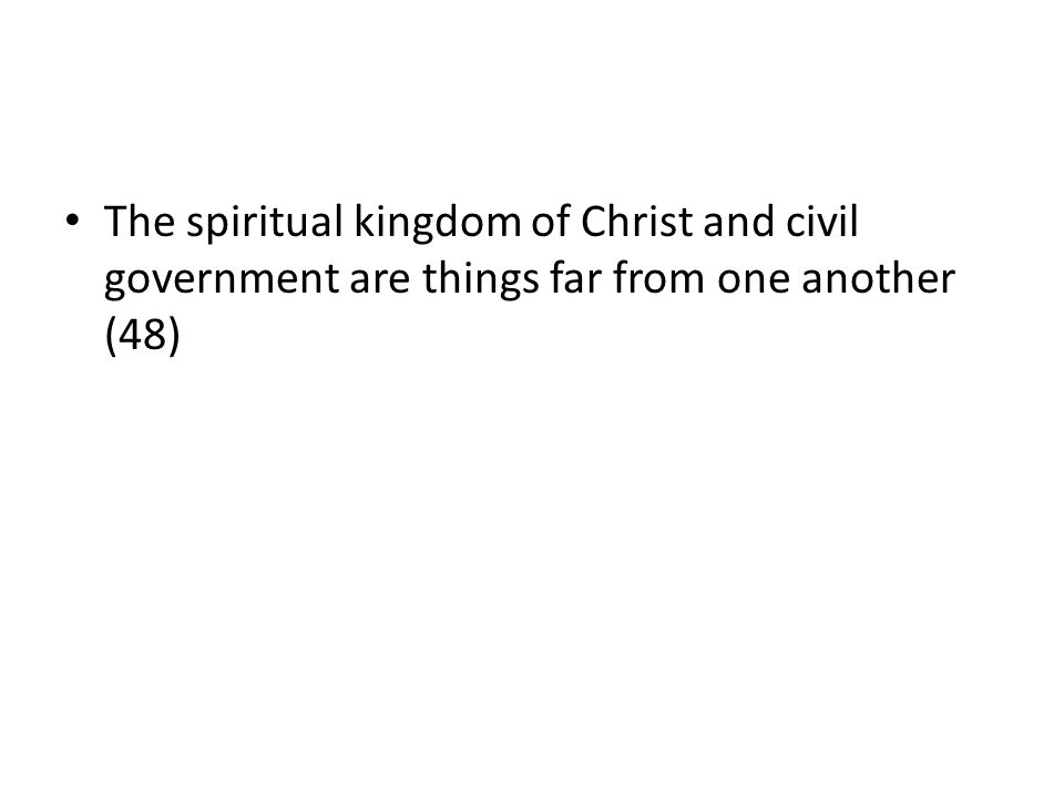 The spiritual kingdom of Christ and civil government are things far from one another (48)