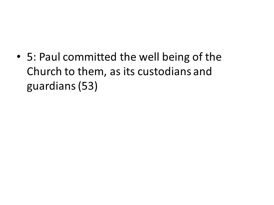 5: Paul committed the well being of the Church to them, as its custodians and guardians (53)