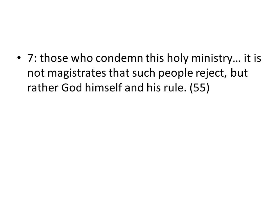7: those who condemn this holy ministry… it is not magistrates that such people reject, but rather God himself and his rule. (55)