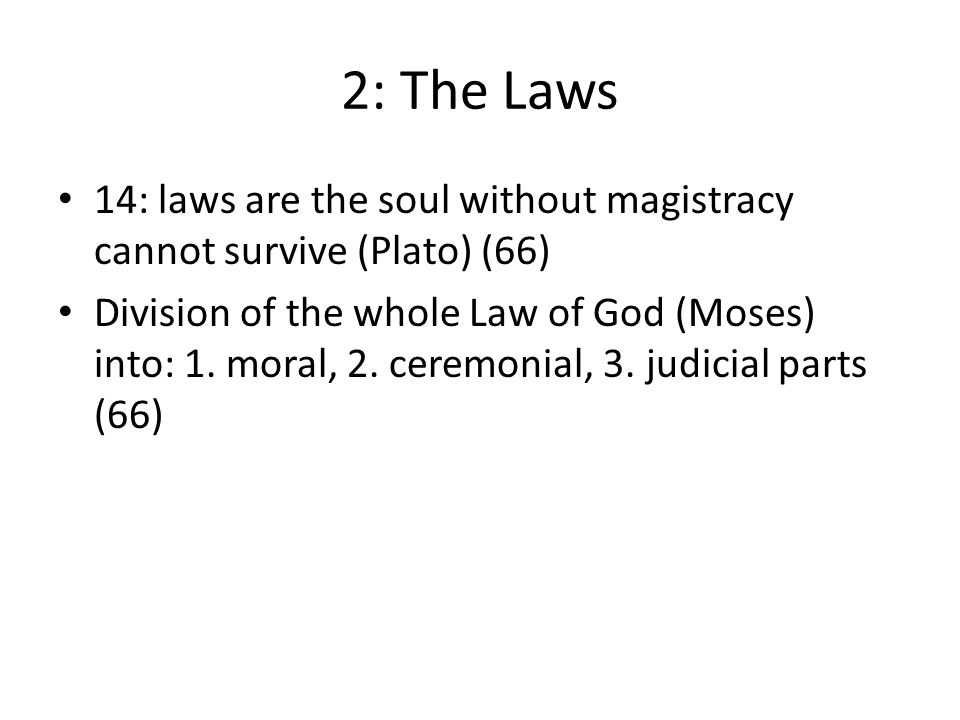 2: The Laws 14: laws are the soul without magistracy cannot survive (Plato) (66) Division of the whole Law of God (Moses) into: 1. moral, 2. ceremonia