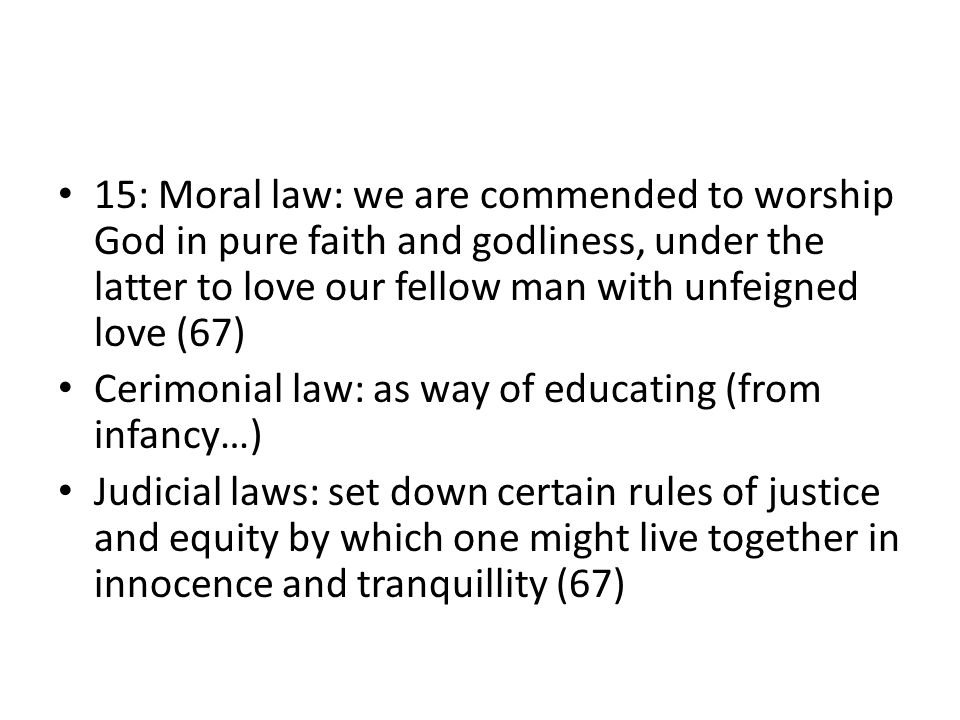 15: Moral law: we are commended to worship God in pure faith and godliness, under the latter to love our fellow man with unfeigned love (67) Cerimonial law: as way of educating (from infancy…) Judicial laws: set down certain rules of justice and equity by which one might live together in innocence and tranquillity (67)