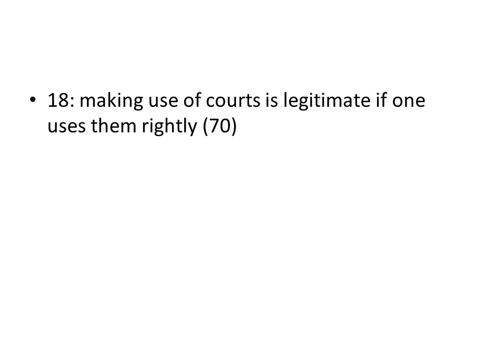 18: making use of courts is legitimate if one uses them rightly (70)