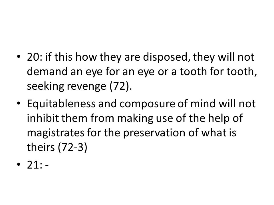 20: if this how they are disposed, they will not demand an eye for an eye or a tooth for tooth, seeking revenge (72). Equitableness and composure of m