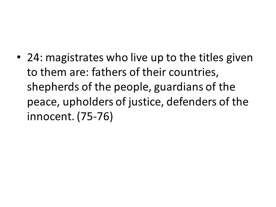 24: magistrates who live up to the titles given to them are: fathers of their countries, shepherds of the people, guardians of the peace, upholders of