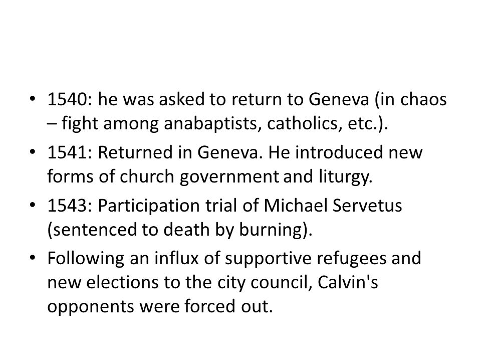 1540: he was asked to return to Geneva (in chaos – fight among anabaptists, catholics, etc.). 1541: Returned in Geneva. He introduced new forms of chu