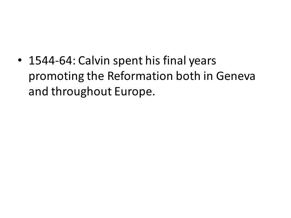 1544-64: Calvin spent his final years promoting the Reformation both in Geneva and throughout Europe.