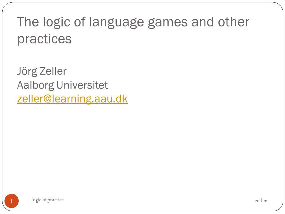 The logic of language games and other practices Jörg Zeller Aalborg Universitet zeller@learning.aau.dk zeller@learning.aau.dk zeller logic of practice 1