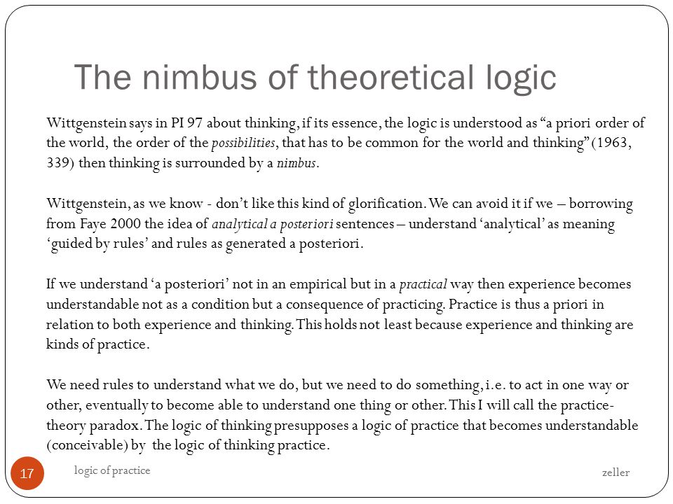 The nimbus of theoretical logic zeller logic of practice 17 Wittgenstein says in PI 97 about thinking, if its essence, the logic is understood as a priori order of the world, the order of the possibilities, that has to be common for the world and thinking (1963, 339) then thinking is surrounded by a nimbus.