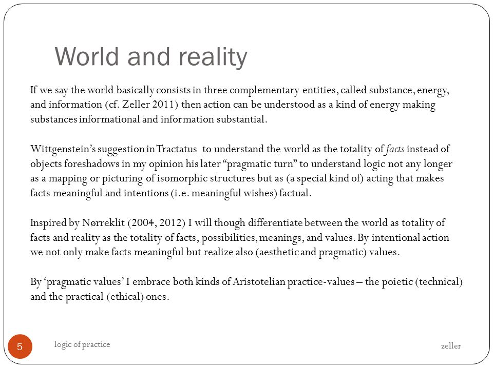 World and reality zeller logic of practice 5 If we say the world basically consists in three complementary entities, called substance, energy, and information (cf.