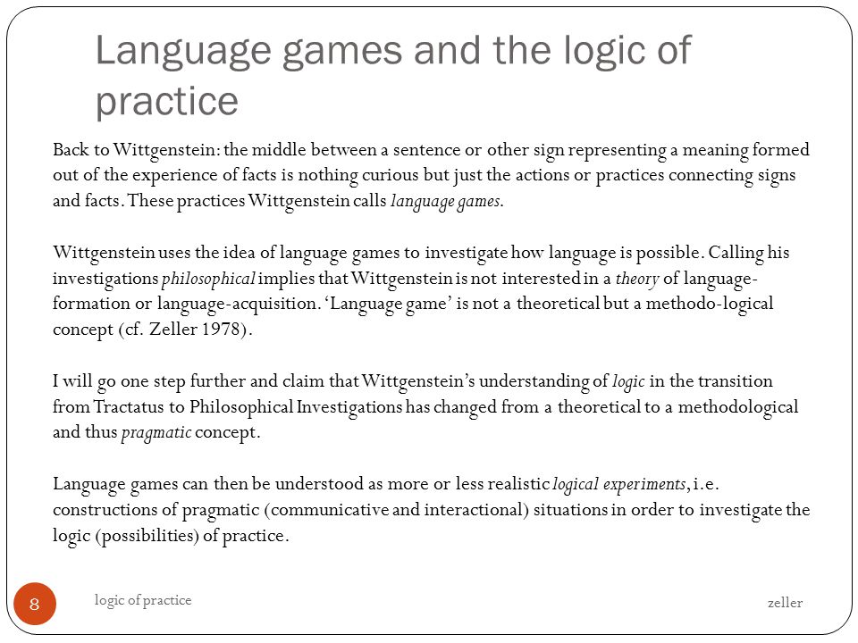 Language games and the logic of practice zeller logic of practice 8 Back to Wittgenstein: the middle between a sentence or other sign representing a meaning formed out of the experience of facts is nothing curious but just the actions or practices connecting signs and facts.