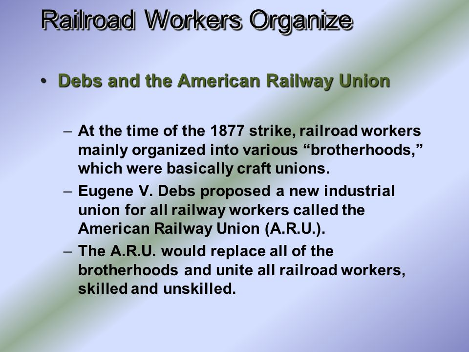 Railroad Workers Organize The Great Railroad Strike of 1877The Great Railroad Strike of 1877 –Railway workers protested unfair wage cuts and unsafe wo