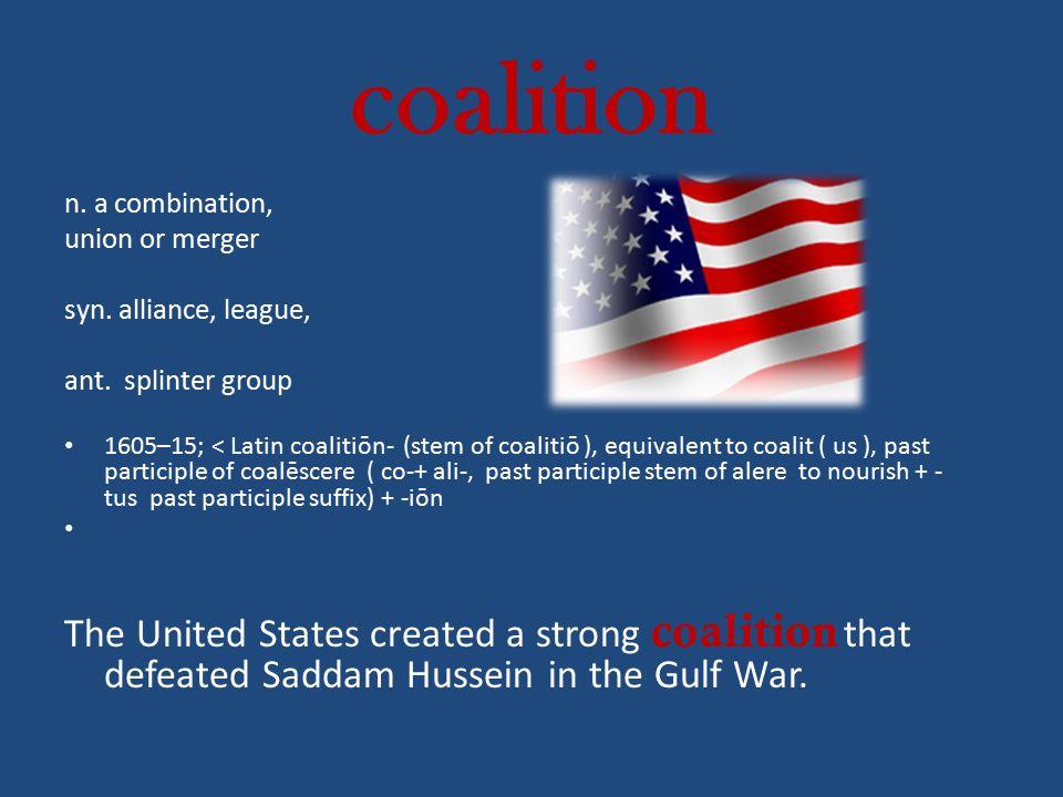 coalition n. a combination, union or merger syn. alliance, league, ant. splinter group 1605–15; < Latin coalitiōn- (stem of coalitiō ), equivalent to