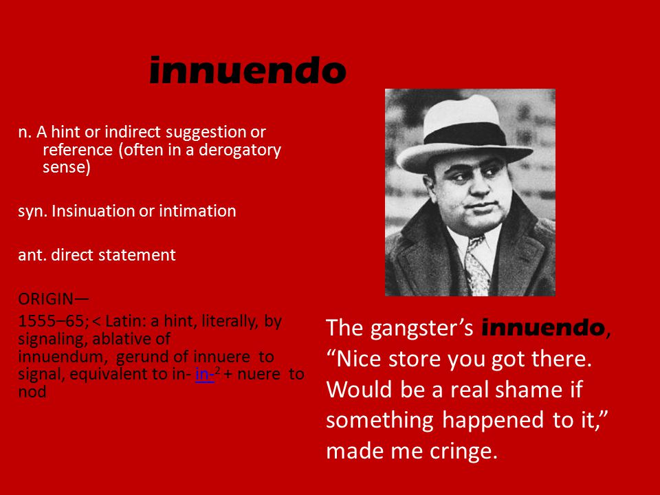 innuendo n. A hint or indirect suggestion or reference (often in a derogatory sense) syn.