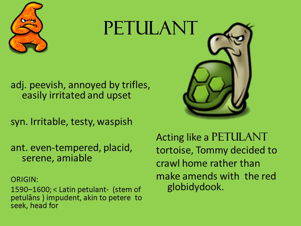 petulant adj. peevish, annoyed by trifles, easily irritated and upset syn.