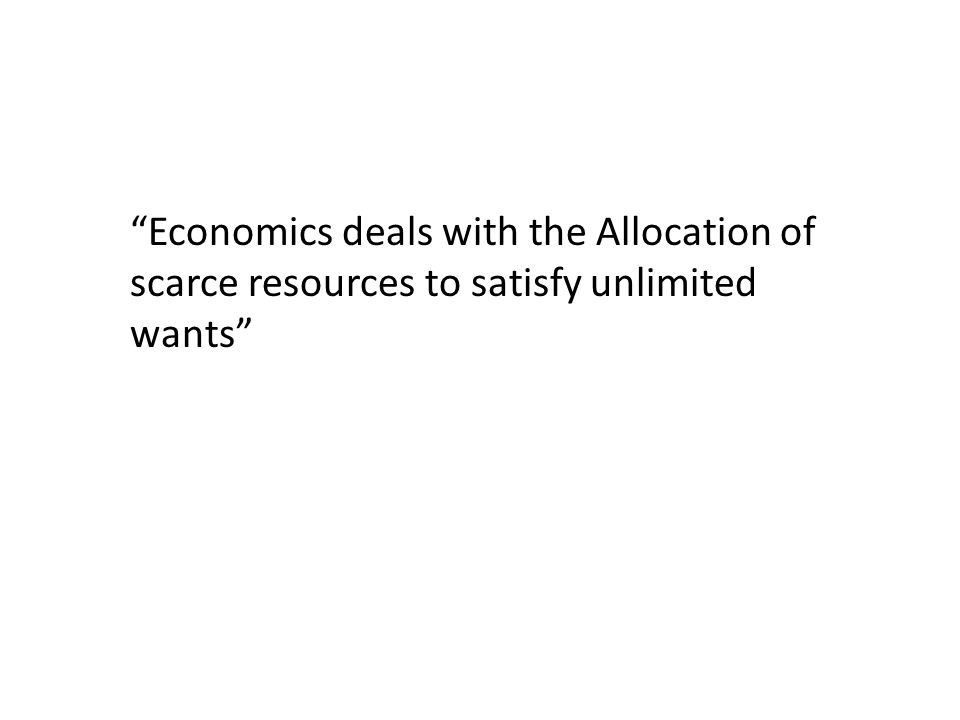"""Economics deals with the Allocation of scarce resources to satisfy unlimited wants"""