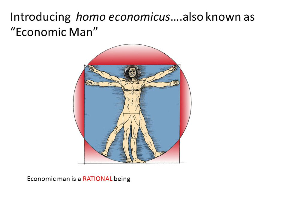 Introducing homo economicus….also known as Economic Man Economic man is a RATIONAL being