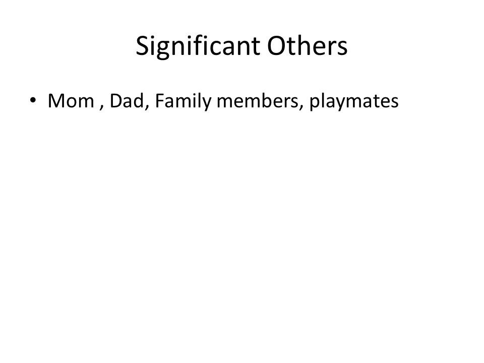 Significant Others Mom, Dad, Family members, playmates