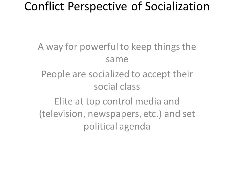 Conflict Perspective of Socialization A way for powerful to keep things the same People are socialized to accept their social class Elite at top control media and (television, newspapers, etc.) and set political agenda