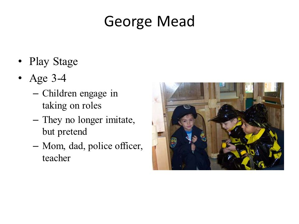 George Mead Play Stage Age 3-4 – Children engage in taking on roles – They no longer imitate, but pretend – Mom, dad, police officer, teacher