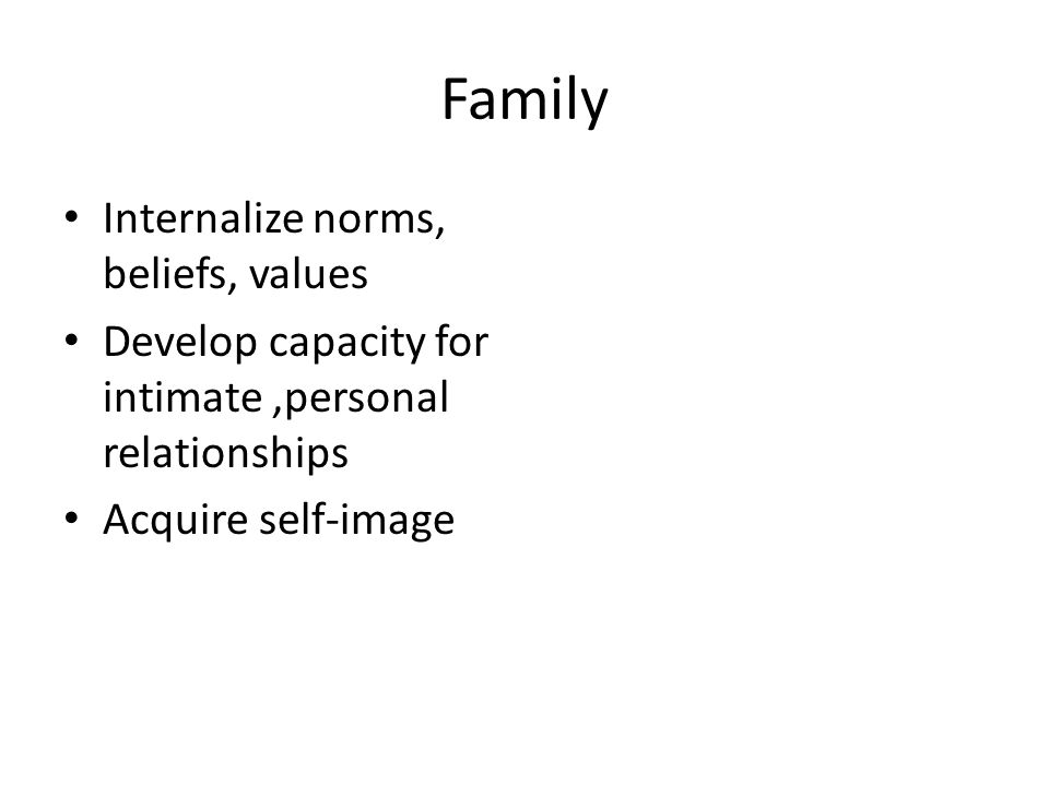 Family Internalize norms, beliefs, values Develop capacity for intimate,personal relationships Acquire self-image