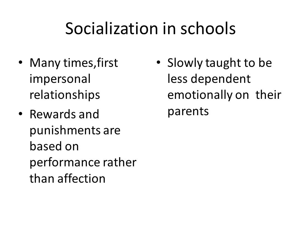 Socialization in schools Many times,first impersonal relationships Rewards and punishments are based on performance rather than affection Slowly taught to be less dependent emotionally on their parents