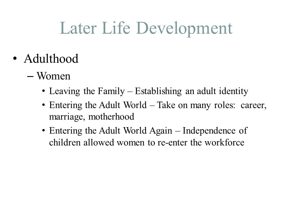 Later Life Development Adulthood – Women Leaving the Family – Establishing an adult identity Entering the Adult World – Take on many roles: career, marriage, motherhood Entering the Adult World Again – Independence of children allowed women to re-enter the workforce