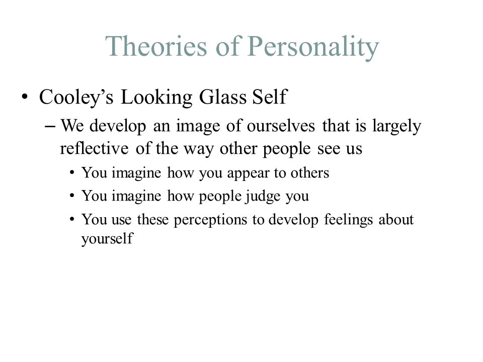 Theories of Personality Cooley's Looking Glass Self – We develop an image of ourselves that is largely reflective of the way other people see us You imagine how you appear to others You imagine how people judge you You use these perceptions to develop feelings about yourself