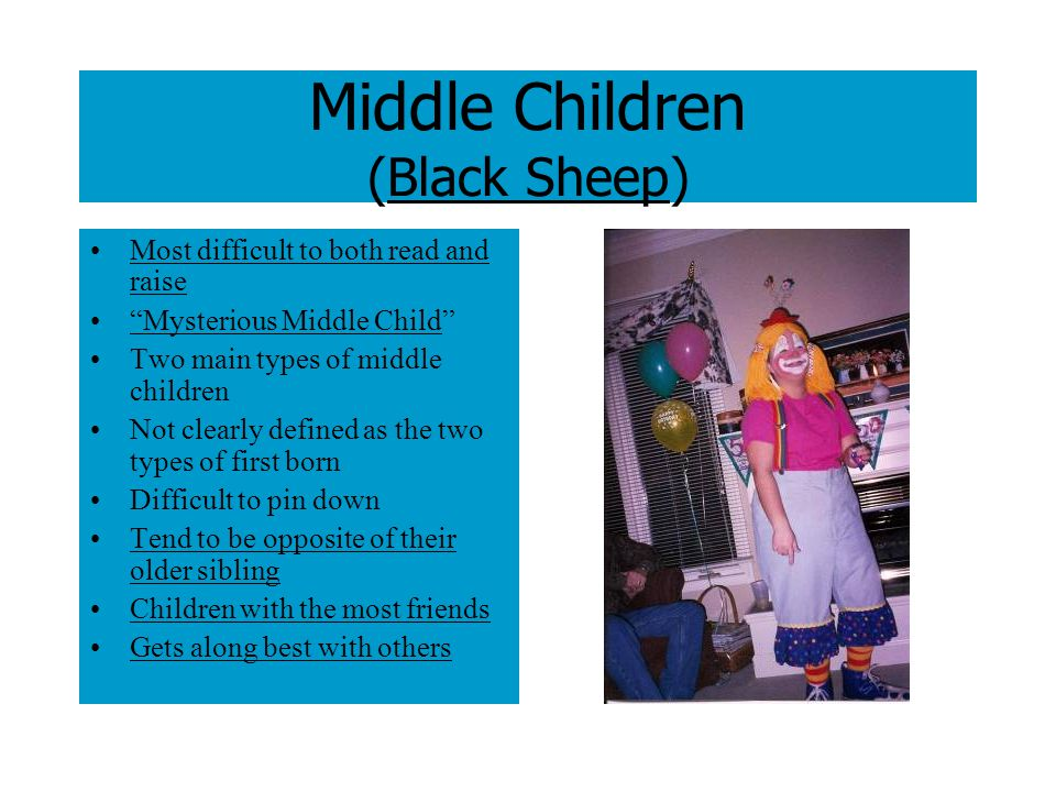 Middle Children (Black Sheep) Most difficult to both read and raise Mysterious Middle Child Two main types of middle children Not clearly defined as the two types of first born Difficult to pin down Tend to be opposite of their older sibling Children with the most friends Gets along best with others