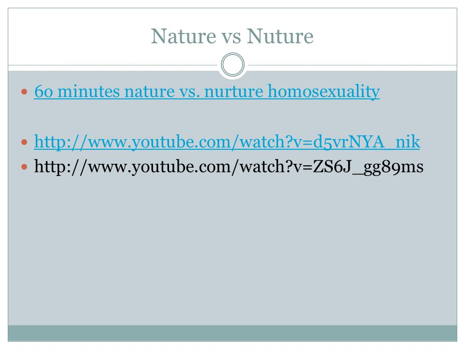 Nature vs Nuture 6o minutes nature vs. nurture homosexuality http://www.youtube.com/watch?v=d5vrNYA_nik http://www.youtube.com/watch?v=ZS6J_gg89ms