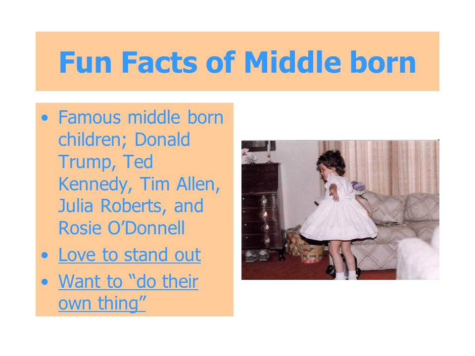 Fun Facts of Middle born Famous middle born children; Donald Trump, Ted Kennedy, Tim Allen, Julia Roberts, and Rosie O'Donnell Love to stand out Want to do their own thing