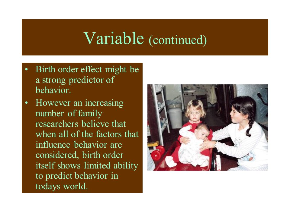 Variable (continued) Birth order effect might be a strong predictor of behavior.