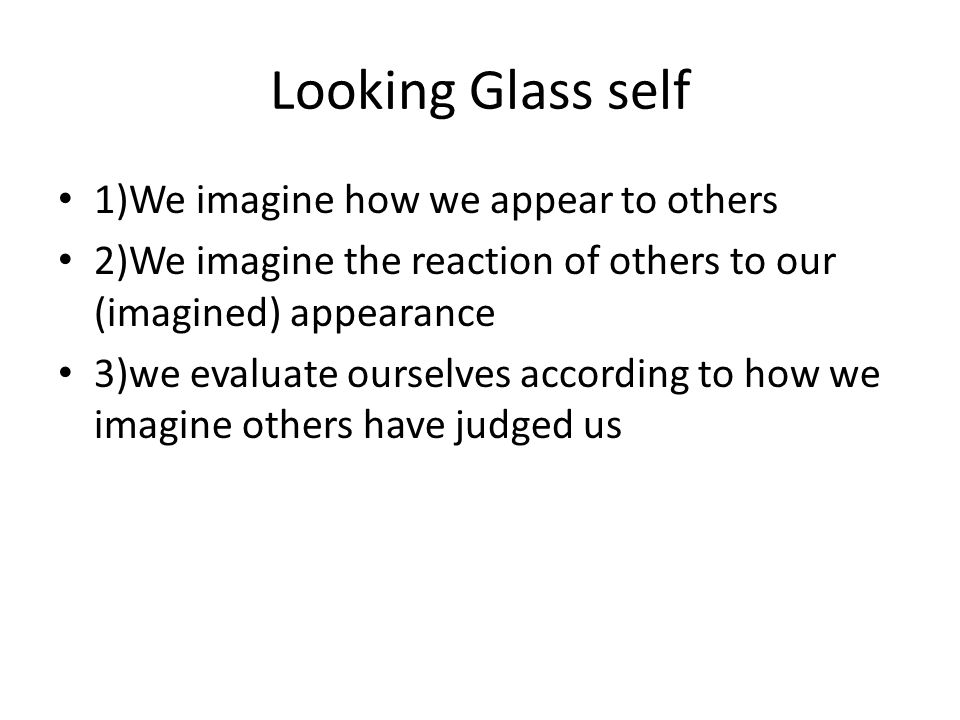 Looking Glass self 1)We imagine how we appear to others 2)We imagine the reaction of others to our (imagined) appearance 3)we evaluate ourselves according to how we imagine others have judged us