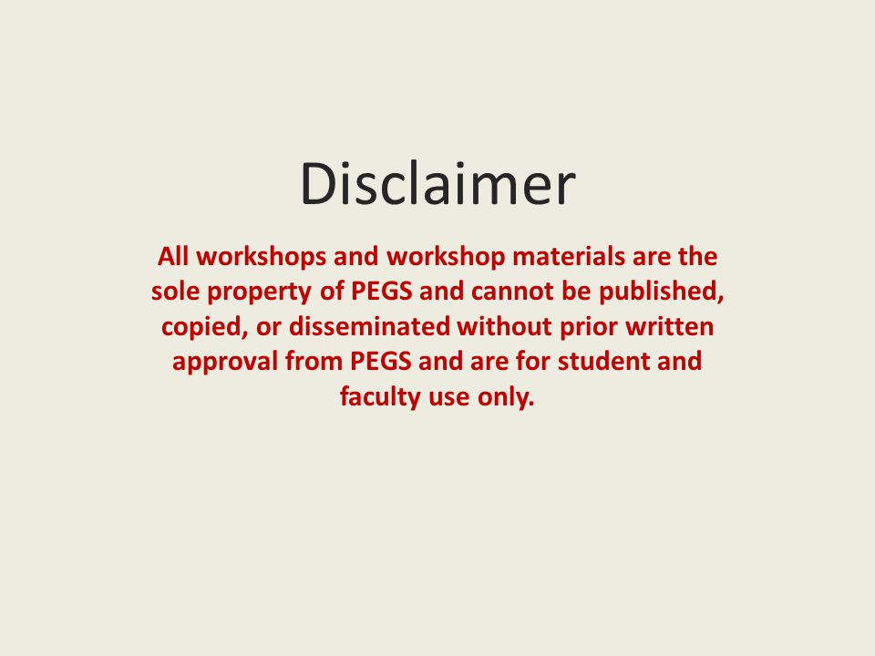 Disclaimer All workshops and workshop materials are the sole property of PEGS and cannot be published, copied, or disseminated without prior written approval from PEGS and are for student and faculty use only.
